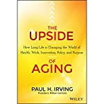 The Upside of Aging: How Long Life Is Changing the World of Health, Work, Innovation, Policy and Purpose | Paul Irving