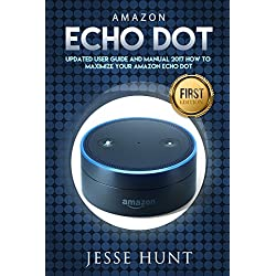 Amazon Echo Dot: Updated User Guide and Manual 2017 How to Maximize your Amazon Echo Dot (Amazon Dot, Amazon Echo, Amazon Alexa, Amazon Tap, Amazon Fire Stick, Amazon Fire Tablet, Amazon Speaker)