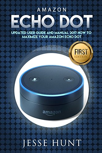 Amazon Echo Dot: Updated User Guide and Manual 2017 How to Maximize your Amazon Echo Dot (Amazon Dot, Amazon Echo, Amazon Alexa, Amazon Tap, Amazon Fire Stick, Amazon Fire Tablet,
