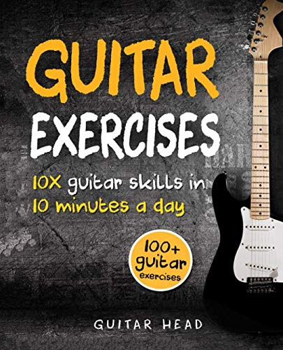Guitar Exercises: 10x Guitar Skills in 10 Minutes a Day: An Arsenal of 100+ Exercises for All Areas (Guitar Exercises Mastery)