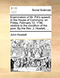 Examination of Mr Pitt's Speech, in the House of Commons, on Friday, February 12, 1796, Relative to the Condition of the Poor by the Rev J Howlett, John Howlett, 1140818600