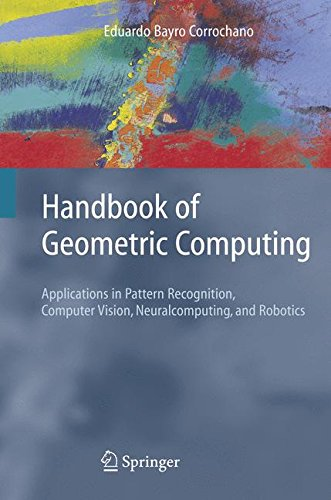 Handbook of Geometric Computing: Applications in Pattern Recognition, Computer Vision, Neuralcomputing, and Robotics by Brand: Springer