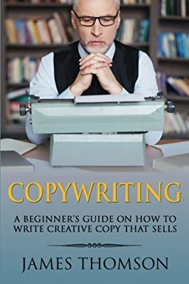 Copywriting: A Beginner's Guide On How To Write Creative Copy That Sells