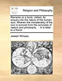 Remarks on a Book, Intitled, an Enquiry into the Nature of the Human Soul Wherein the Immateriality of the Soul Is Evinced from the Principles of Re, Joseph Wimpey, 1171093322
