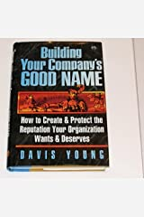 Building Your Company's Good Name: How to Create & Protect the Reputation Your Company Wants & Deserves Hardcover