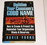 Building Your Company's Good Name : How to Create and Protect the Reputation Your Organization Wants and Deserves, Young, Davis, 0814403085