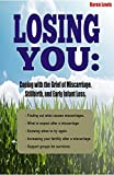 LOSING YOU:: Coping with the Grief of Miscarriage, Stillbirth, and Early Infant Loss