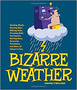 Bizarre Weather: Howling Winds, Pouring Rain, Blazing Heat, Freezing Cold, Huge Hurricanes, Violent Earthquakes, Tsunamis, Tornadoes an
