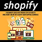 Shopify: A Beginner's Guide with Proven Steps on How to Make Money Online with Shopify Dropshipping Ecommerce | Greg Parker