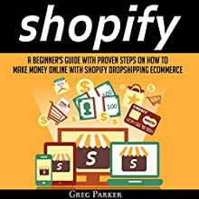 Shopify: A Beginner's Guide with Proven Steps on How to Make Money Online with Shopify Dropshipping Ecommerce Audiobook by Greg Parker Narrated by John Hays