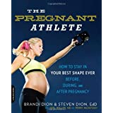 The Pregnant Athlete: How to Stay in Your Best Shape Ever - Before, During, and After Pregnancy