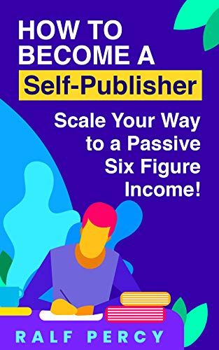 Learn How to Become  a Self-Publisher From A Self Published Millionaire: Scale Your Way to a Passive Six Figure Income By Self Publishing (Self Published Millionaire Secrets Revealed) by [Percy, Ralf]