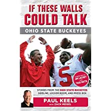 If These Walls Could Talk: Ohio State Buckeyes: Stories from the Buckeyes Sideline, Locker Room, and Press Box