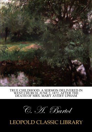 Read Online True Childhood: A Sermon Delivered in West Church, June 2, 1872, After the death of Mrs. Mary Avery Upham PDF