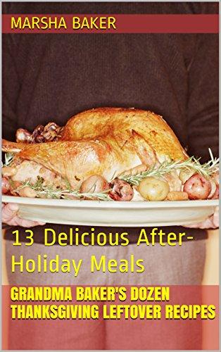 Grandma Baker's Dozen Thanksgiving Leftover Recipes: 13 Delicious After-Holiday Meals (Grandma Baker's Recipes) by Marsha Baker