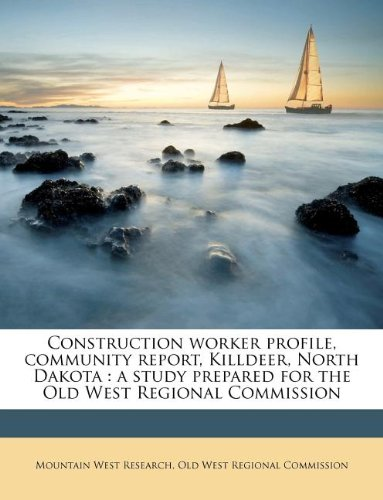 Construction worker profile, community report, Killdeer, North Dakota: a study prepared for the Old West Regional Commission PDF