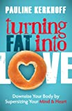 Turning Fat Into Love: Downsize Your Body by Supersizing Your Mind & Heart