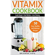 Vitamix Cookbook: 50 Easy, Healthy, and Delicious Recipes – Look Good – Feel Better – Live Strong