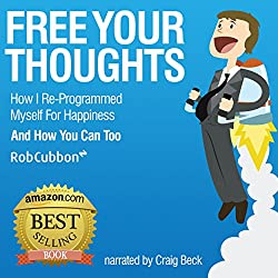 Free Your Thoughts: How I Reprogrammed Myself for Happiness and How You Can Too