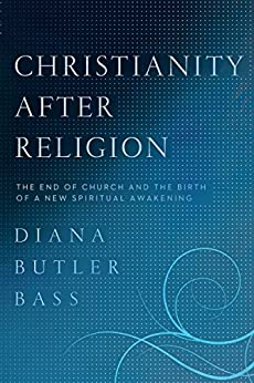 Christianity After Religion: The End of Church and the Birth of a New Spiritual Awakening by [Bass, Diana Butler]