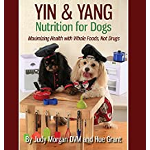 Yin & Yang Nutrition for Dogs: Maximizing Health with Whole Foods, Not Drugs