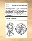 The Magistrate's Duty to Honour God, Set Forth in a Sermon Preach'D at Southampton the 15th of September, Being the Day Appointed for the Election Of, Thomas Troughear, 1170151108