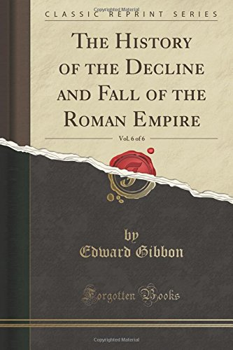 The History of the Decline and Fall of the Roman Empire, Vol. 6 of 6 (Classic Reprint)