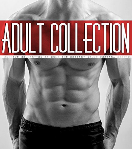Adult Collection - A Massive Collection of only the Hottest Adult Erotica Stories