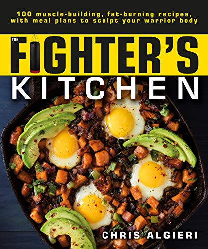 The Fighter's Kitchen: 100 Muscle-Building, Fat Burning Recipes, with Meal Plans to Sculpt Your Warrior by Chris Algieri