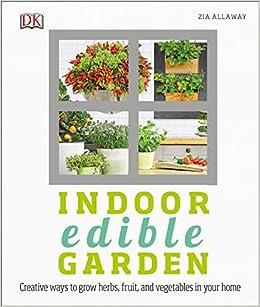 Indoor Gardening Books Indoor edible garden creative ways to grow herbs fruits and indoor edible garden creative ways to grow herbs fruits and vegetables in your home zia allaway 9781465456878 amazon books workwithnaturefo