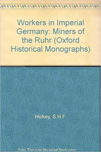 Workers in Imperial Germany: Miners of the Ruhr (Oxford Historical Monographs)