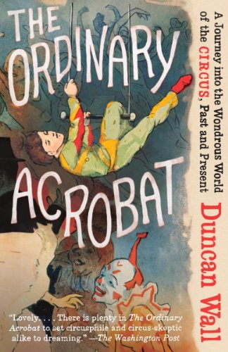 The Ordinary Acrobat: A Journey into the Wondrous World of the Circus, Past and -