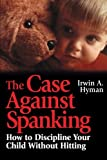 The Case Against Spanking: How to Discipline Your Child Without Hitting by Irwin A. Hyman (1997-04-08)