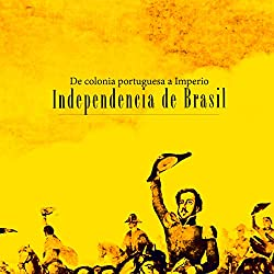 Independencia de Brasil: De colonia portuguesa a Imperio [Independence of Brazil: A Portuguese colony turns into an empire]