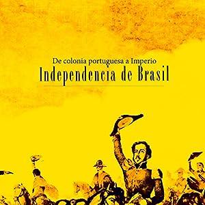 Independencia de Brasil: De colonia portuguesa a Imperio [Independence of Brazil: A Portuguese colony turns into an empire] Audiobook