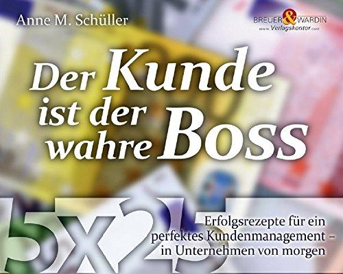 Der Kunde ist der wahre Boss: 5 x 25 Erfolgsrezepte für ein perfektes Kundenmanagement - in Unternehmen von morgen (Die 25 wertvollsten Erfolgsrezepte.)