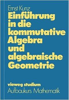 Einfuhrung in Die Kommutative Algebra Und Algebraische Geometrie (German Edition) (vieweg studium: Aufbaukurs Mathematik)