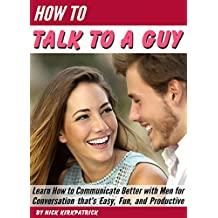How to Talk to a Guy: Learn How to Communicate Better with Men for Conversation that's Easy, Fun, and Productive