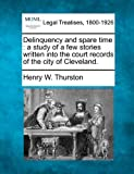Delinquency and spare time : a study of a few stories written into the court records of the city of Cleveland, Henry W. Thurston, 1240111835