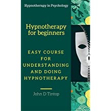 Hypnotherapy for beginners :  Easy course for understanding and doing hypnotherapy (Hypnotherapy in Psychology)