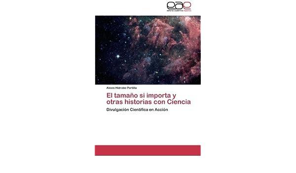El tamaño si importa y otras historias con Ciencia: Divulgación Científica en Acción (Spanish Edition): Alexis Hidrobo Portilla: 9783846574621: Amazon.com: ...