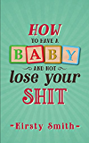 How to Have a Baby and Not Lose Your Shit (English Edition)