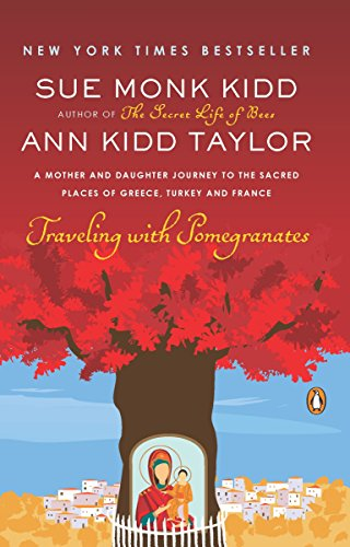 Traveling with Pomegranates: A Mother and Daughter Journey to the Sacred Places of Greece, Turkey, and France (Best Way To Pomegranate)