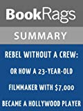 Summary & Study Guide Rebel Without a Crew: Or How a 23-Year-Old Filmmaker with $7,000 Became a Hollywood Player by Robert Rodríguez