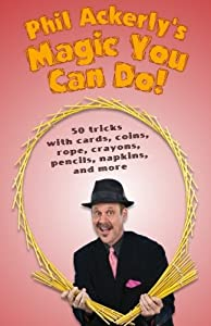 Phil Ackerly's Magic You Can Do: 50 tricks with cards, coins, rope, crayons, pencils, napkins, and more