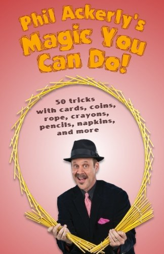 Phil Ackerly's Magic You Can Do: 50 tricks with cards, coins, rope, crayons, pencils, napkins, and (50 Magic Lessons)