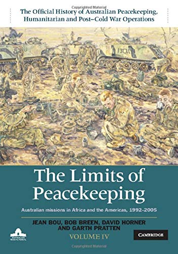 The Limits of Peacekeeping: Volume 4, The Official History of Australian Peacekeeping, Humanitarian and Post-Cold War Operations: Australian Missions in Africa and the Americas, 1992–2005