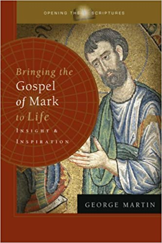 Bringing The Gospel Of Mark To Life Insight And Inspiration Opening Scriptures George Martin 9781593251215 Amazon Books