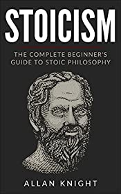 Stoicism: The Complete Beginner's Guide to Stoic Philosophy (Meditations, Virtue and Wisdom, Self-help)