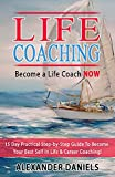 Become a Life Coach NOW: 15 Day Practical Step-by-Step Guide To Become Your Best Self In Life & Career Coaching!